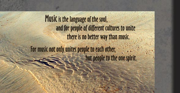 Music is the language of the soul and for people of different cultures to unite there is no better way than music. For music not only unites people to each other but people to one spirit.